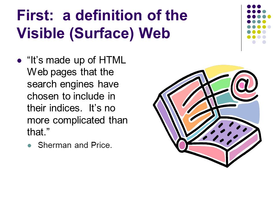 First: a definition of the Visible (Surface) Web It's made up of HTML Web pages that the search engines have chosen to include in their indices.