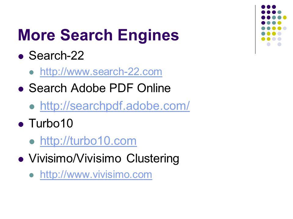 More Search Engines Search-22 http://www.search-22.com Search Adobe PDF Online http://searchpdf.adobe.com/ Turbo10 http://turbo10.com Vivisimo/Vivisimo Clustering http://www.vivisimo.com