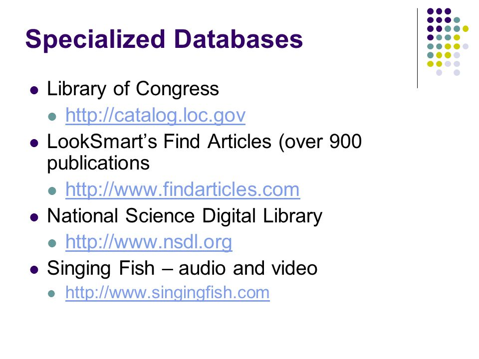 Specialized Databases Library of Congress http://catalog.loc.gov LookSmart's Find Articles (over 900 publications http://www.findarticles.com National Science Digital Library http://www.nsdl.org Singing Fish – audio and video http://www.singingfish.com