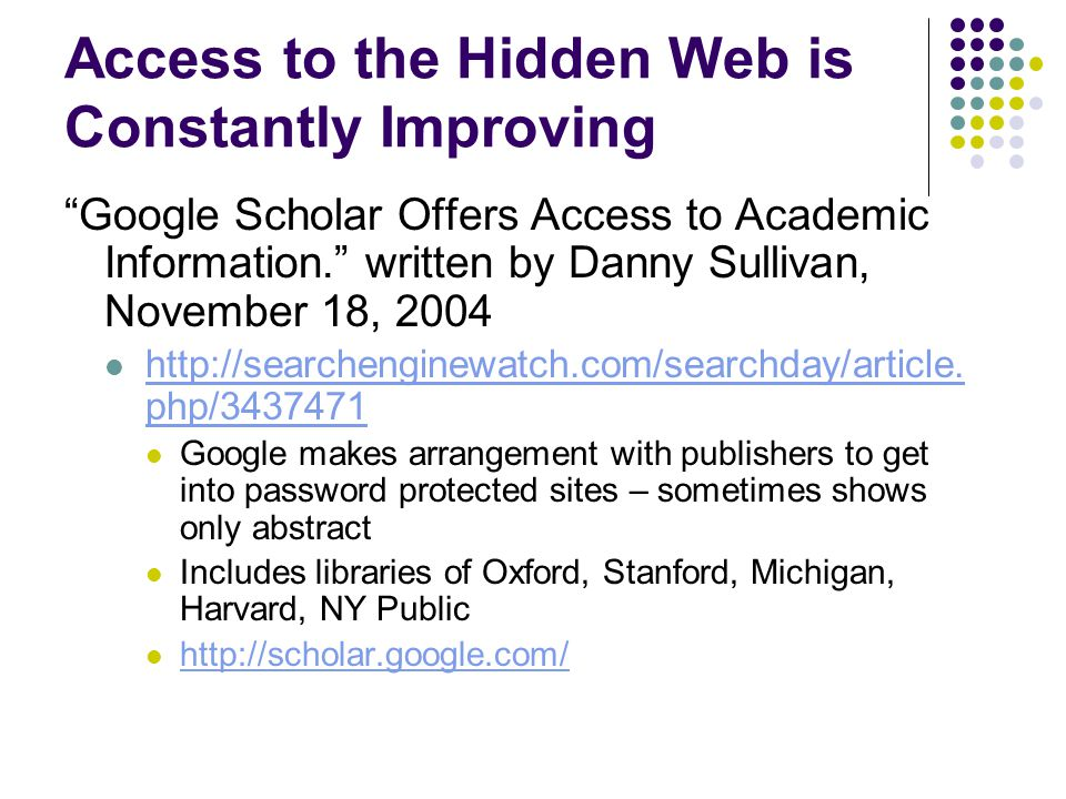 Access to the Hidden Web is Constantly Improving Google Scholar Offers Access to Academic Information. written by Danny Sullivan, November 18, 2004 http://searchenginewatch.com/searchday/article.