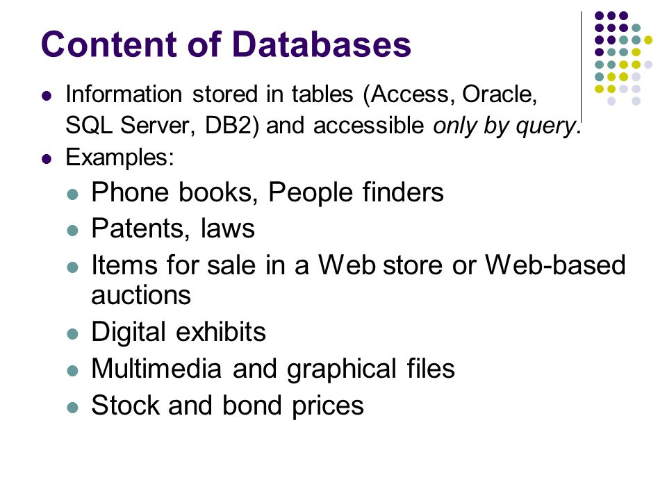Content of Databases Information stored in tables (Access, Oracle, SQL Server, DB2) and accessible only by query.