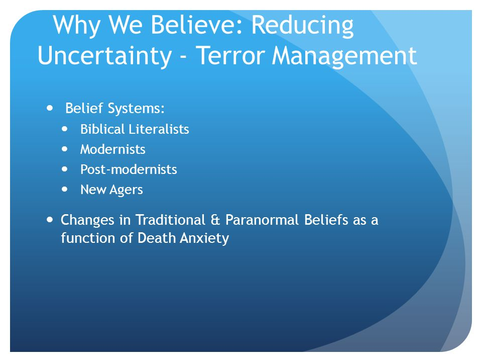 Why We Believe: Reducing Uncertainty - Terror Management Belief Systems: Biblical Literalists Modernists Post-modernists New Agers Changes in Traditional & Paranormal Beliefs as a function of Death Anxiety