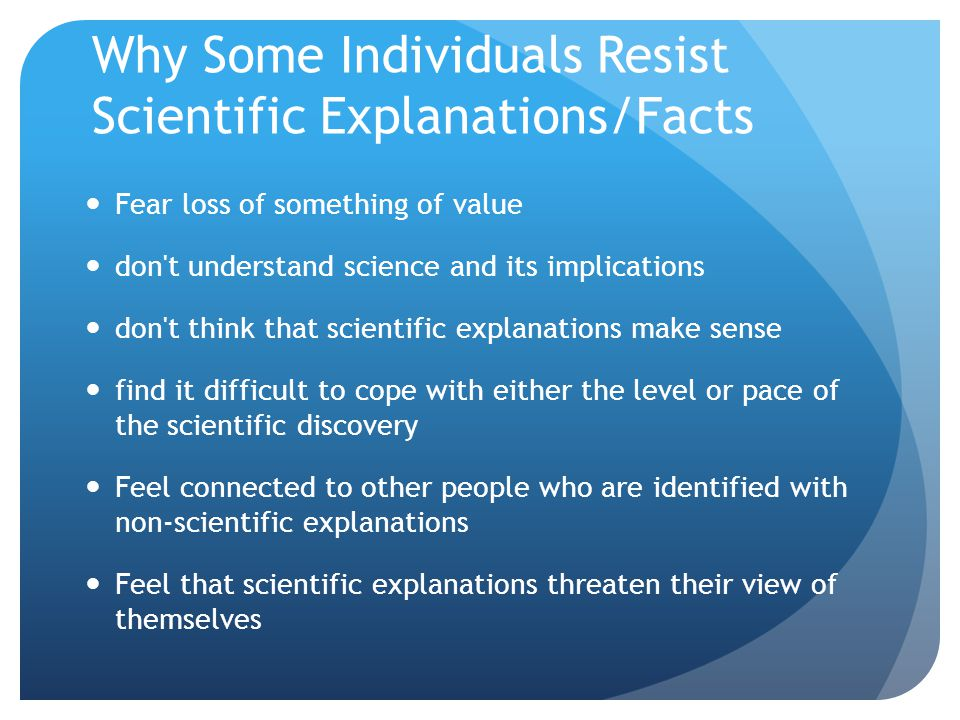 Why Some Individuals Resist Scientific Explanations/Facts Fear loss of something of value don t understand science and its implications don t think that scientific explanations make sense find it difficult to cope with either the level or paceof the scientific discovery Feel connected to other people who are identifiedwith non-scientific explanations Feel that scientific explanations threaten their viewof themselves