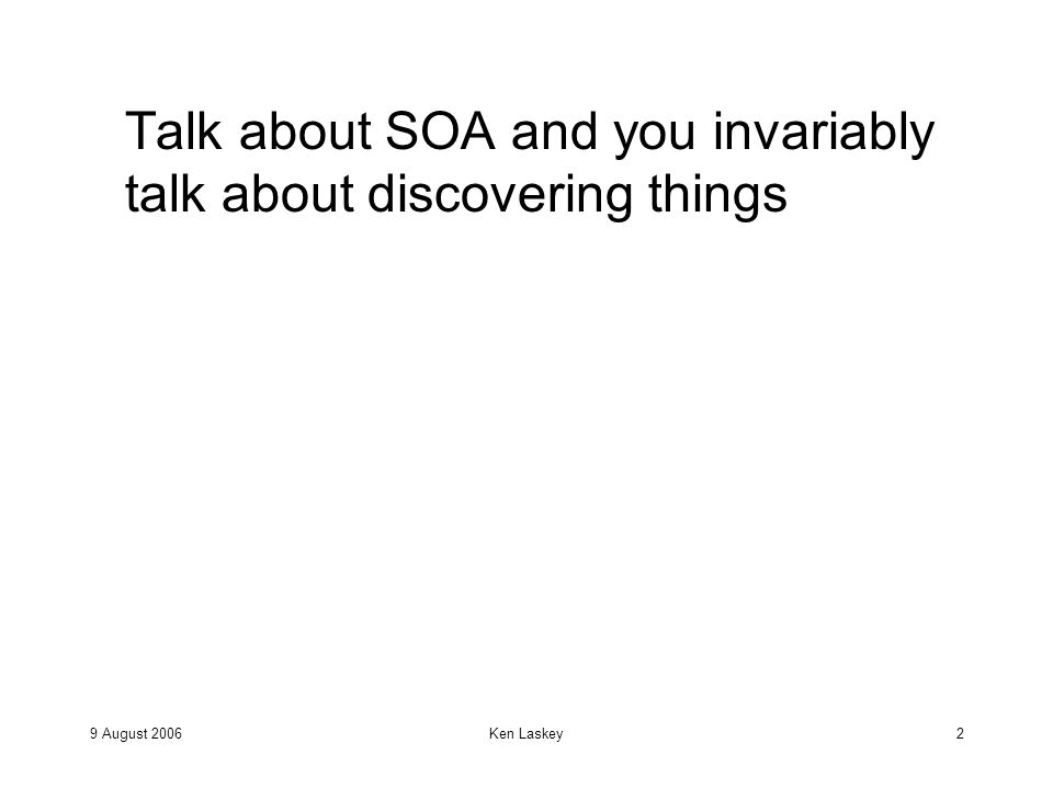 9 August 2006Ken Laskey3 For example, Talk about SOA and you invariably talk about discovering things