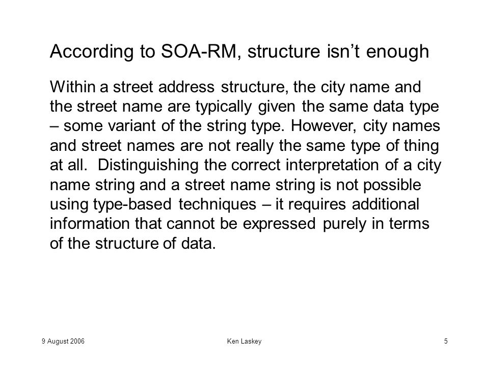9 August 2006Ken Laskey6 According to SOA-RM, structure isn't enough Within a street address structure, the city name and the street name are typically given the same data type – some variant of the string type.