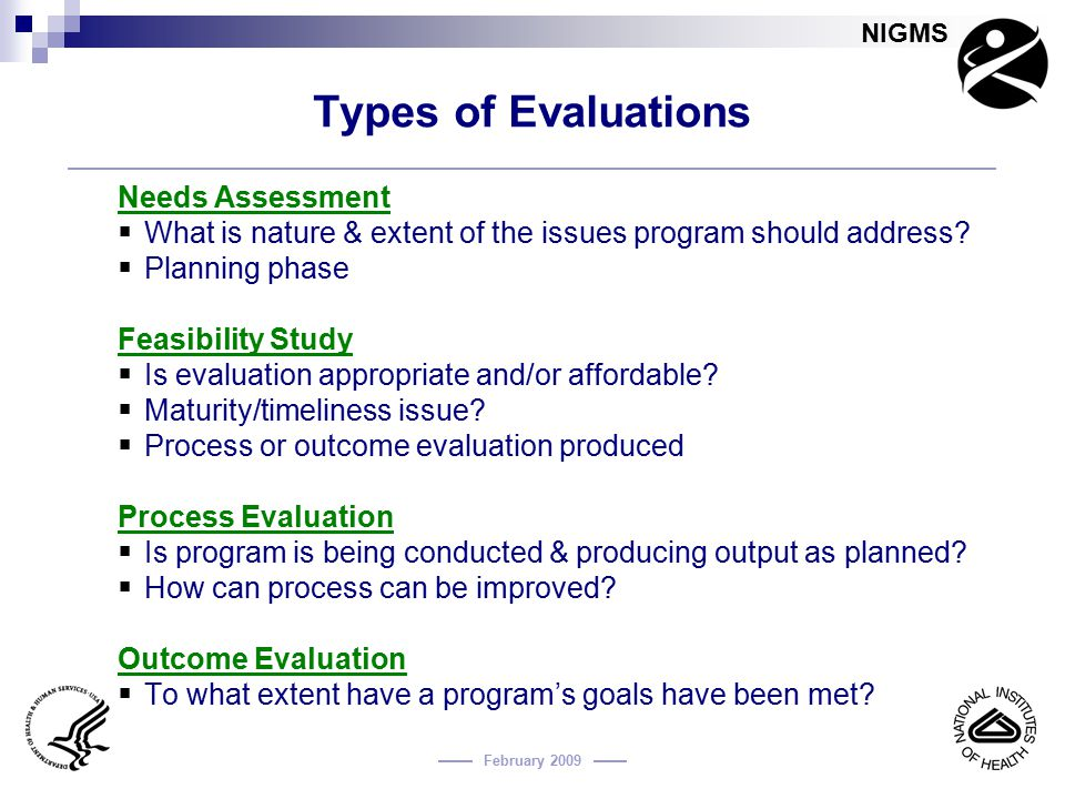 NIGMS February 2009 Types of Evaluations Needs Assessment  What is nature & extent of the issues program should address?  Planning phase Feasibility