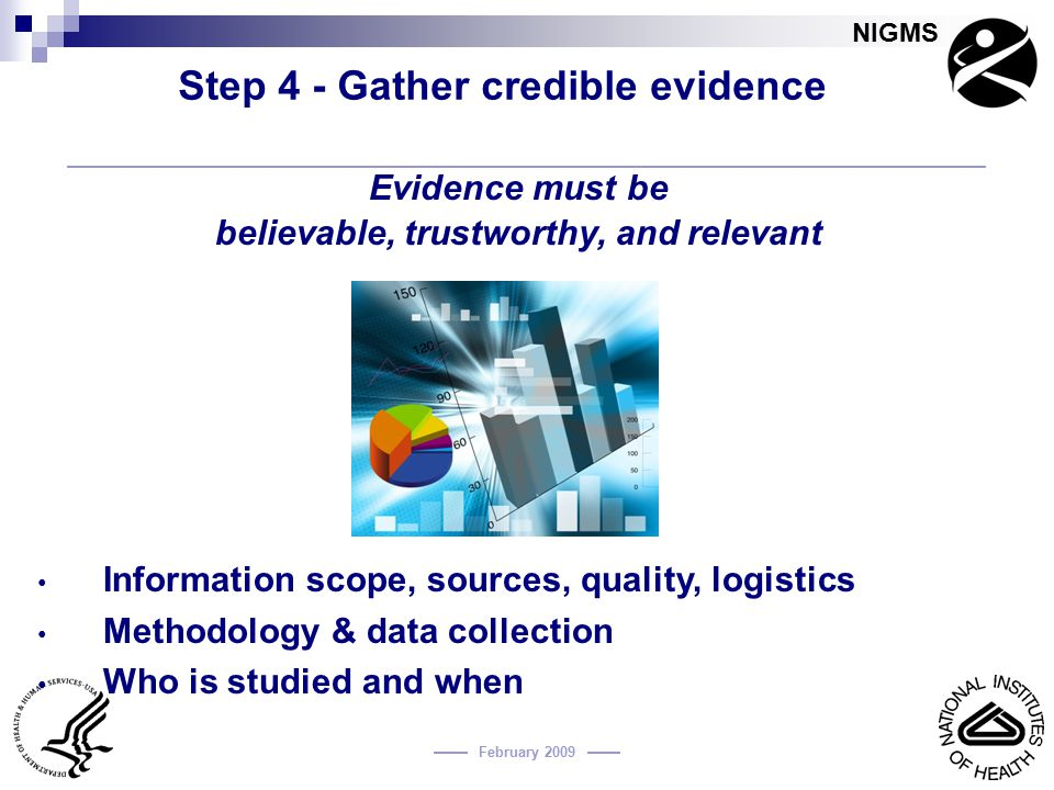 NIGMS February 2009 Step 4 - Gather credible evidence Evidence must be believable, trustworthy, and relevant Information scope, sources, quality, logi
