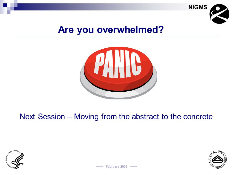 NIGMS February 2009 Are you overwhelmed? Next Session – Moving from the abstract to the concrete