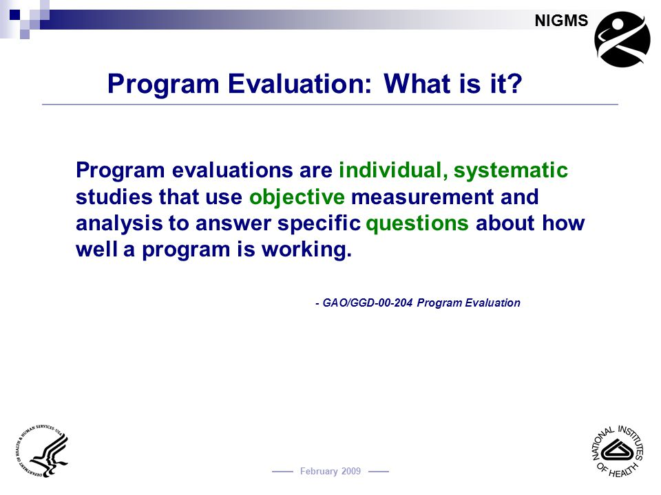 NIGMS February 2009 Program Evaluation: What is it? Program evaluations are individual, systematic studies that use objective measurement and analysis