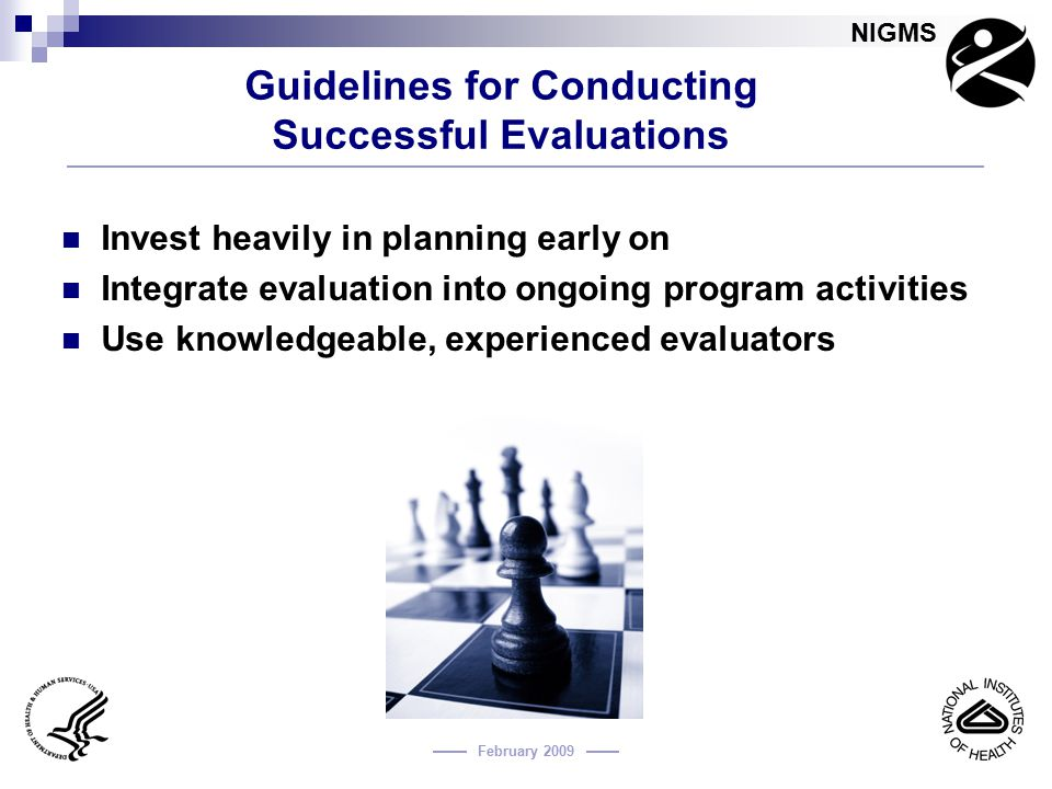 NIGMS February 2009 Guidelines for Conducting Successful Evaluations Invest heavily in planning early on Integrate evaluation into ongoing program act