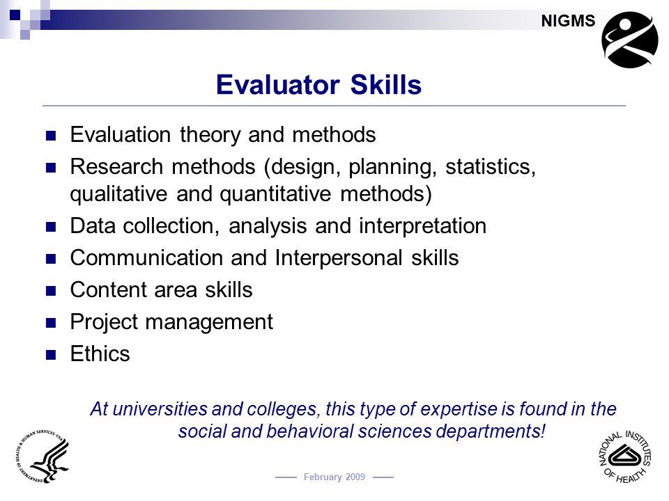 NIGMS February 2009 Evaluator Skills Evaluation theory and methods Research methods (design, planning, statistics, qualitative and quantitative method