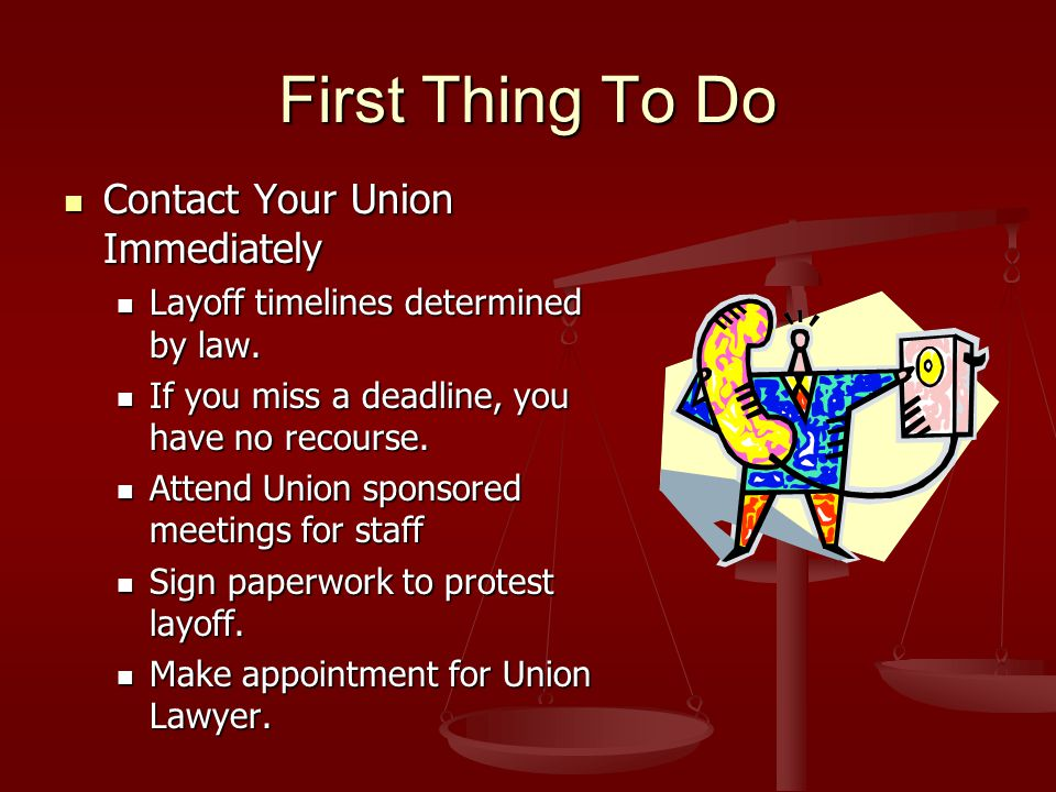 First Thing To Do Contact Your Union Immediately Contact Your Union Immediately Layoff timelines determined by law.