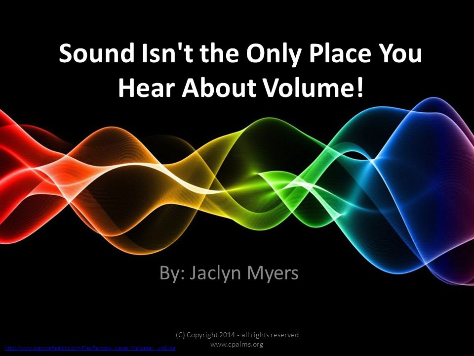 Sound Isn't the Only Place You Hear About Volume! By: Jaclyn Myers (C) Copyright 2014 - all rights reserved www.cpalms.org http://www.scenicreflection