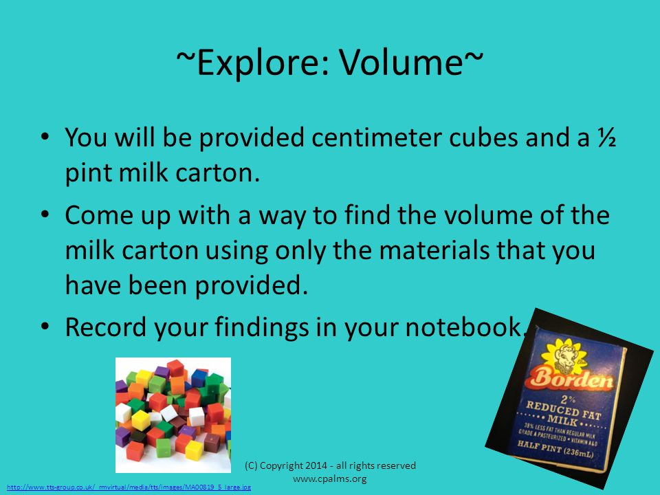~Explore: Volume~ You will be provided centimeter cubes and a ½ pint milk carton. Come up with a way to find the volume of the milk carton using only