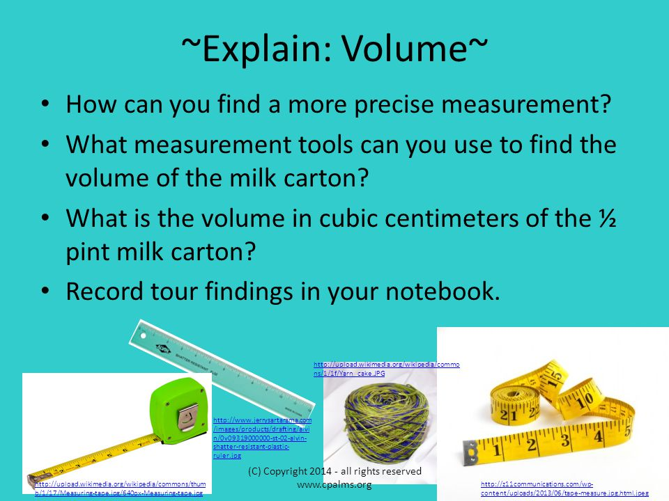 ~Explain: Volume~ How can you find a more precise measurement? What measurement tools can you use to find the volume of the milk carton? What is the v