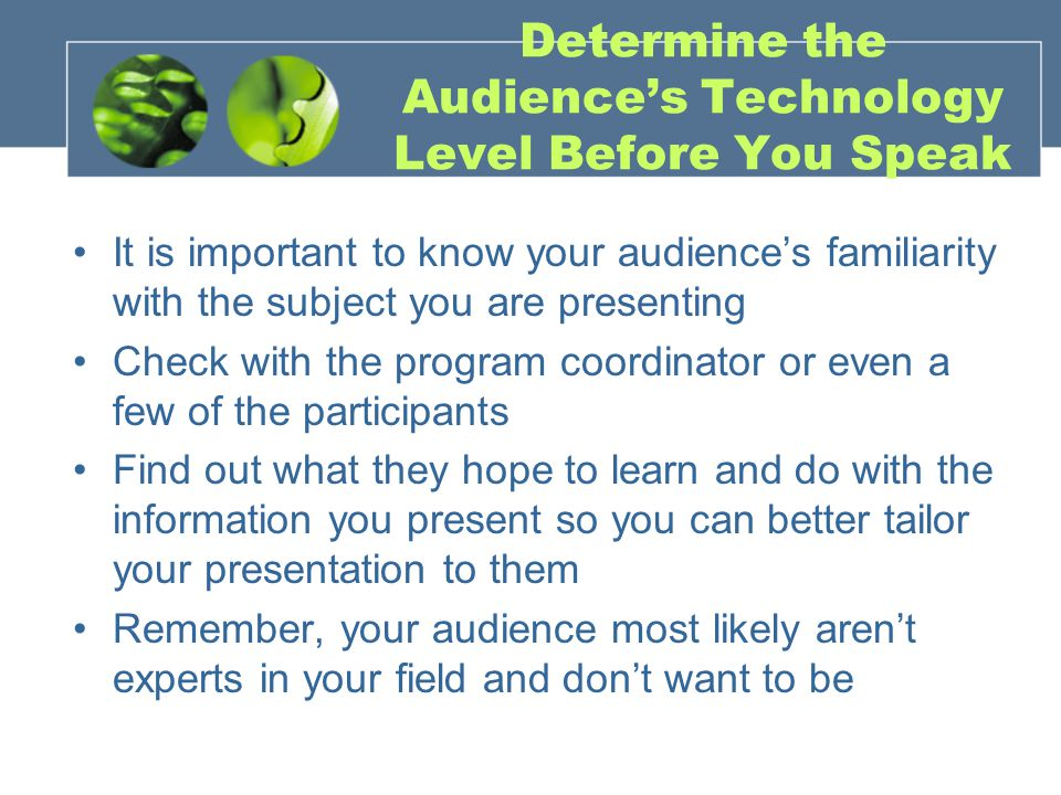Determine the Audience's Technology Level Before You Speak It is important to know your audience's familiarity with the subject you are presenting Check with the program coordinator or even a few of the participants Find out what they hope to learn and do with the information you present so you can better tailor your presentation to them Remember, your audience most likely aren't experts in your field and don't want to be
