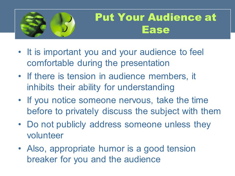 Put Your Audience at Ease It is important you and your audience to feel comfortable during the presentation If there is tension in audience members, it inhibits their ability for understanding If you notice someone nervous, take the time before to privately discuss the subject with them Do not publicly address someone unless they volunteer Also, appropriate humor is a good tension breaker for you and the audience