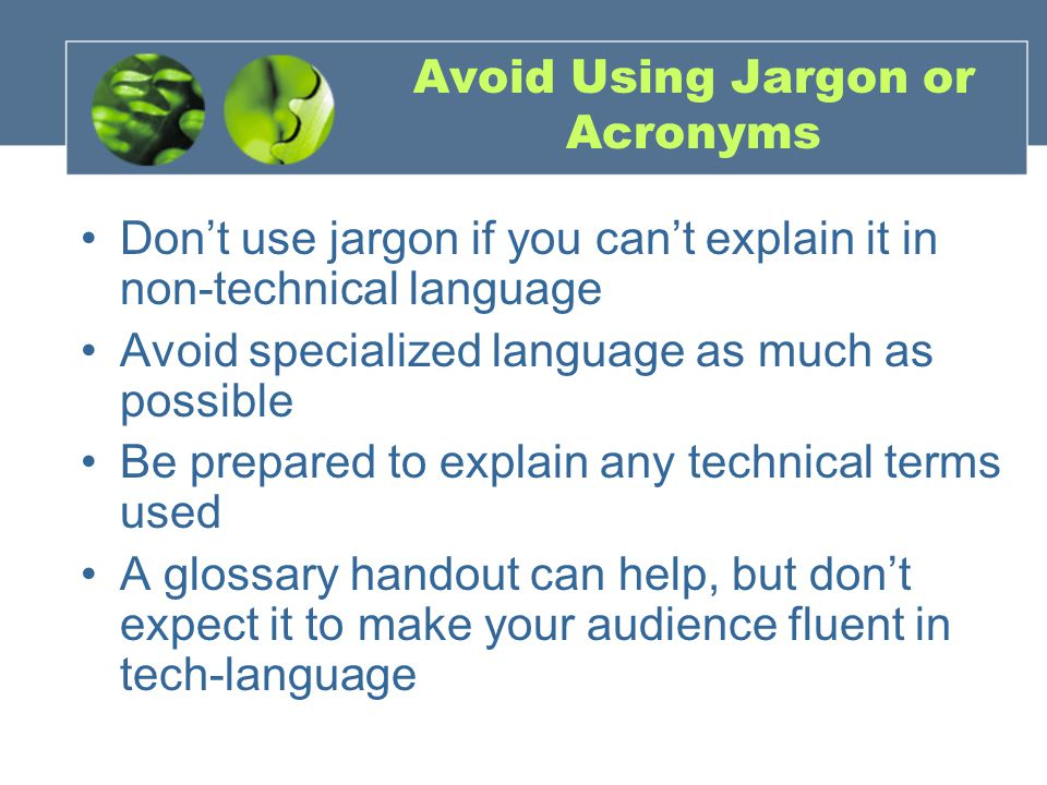 Avoid Using Jargon or Acronyms Don't use jargon if you can't explain it in non-technical language Avoid specialized language as much as possible Be prepared to explain any technical terms used A glossary handout can help, but don't expect it to make your audience fluent in tech-language