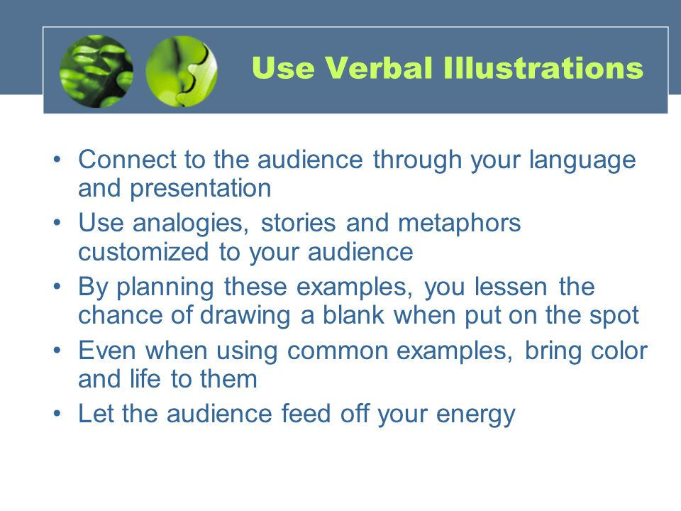 Use Verbal Illustrations Connect to the audience through your language and presentation Use analogies, stories and metaphors customized to your audience By planning these examples, you lessen the chance of drawing a blank when put on the spot Even when using common examples, bring color and life to them Let the audience feed off your energy