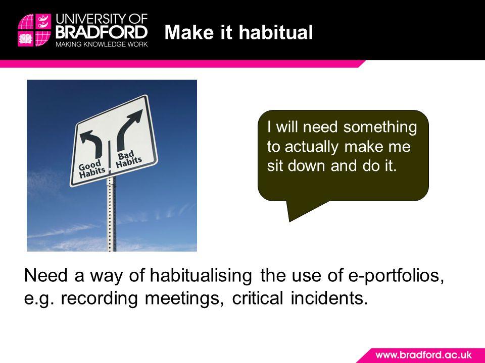 Make it habitual Need a way of habitualising the use of e-portfolios, e.g.