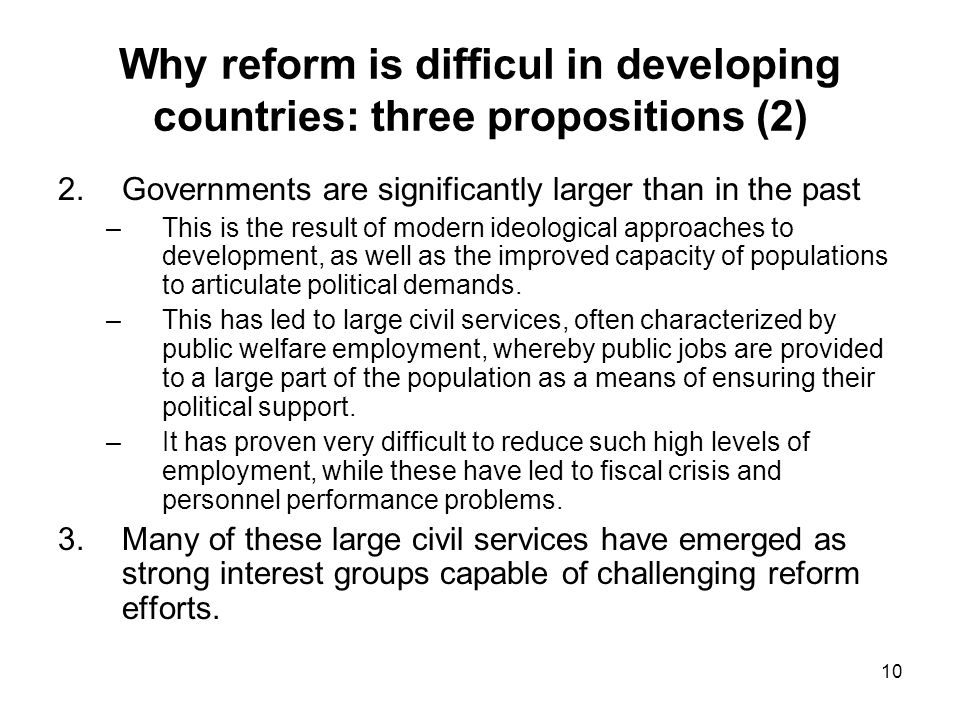 10 Why reform is difficul in developing countries: three propositions (2) 2.Governments are significantly larger than in the past –This is the result of modern ideological approaches to development, as well as the improved capacity of populations to articulate political demands.
