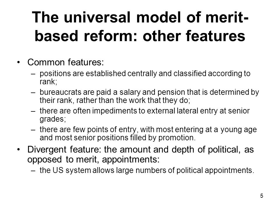 5 The universal model of merit- based reform: other features Common features: –positions are established centrally and classified according to rank; –bureaucrats are paid a salary and pension that is determined by their rank, rather than the work that they do; –there are often impediments to external lateral entry at senior grades; –there are few points of entry, with most entering at a young age and most senior positions filled by promotion.