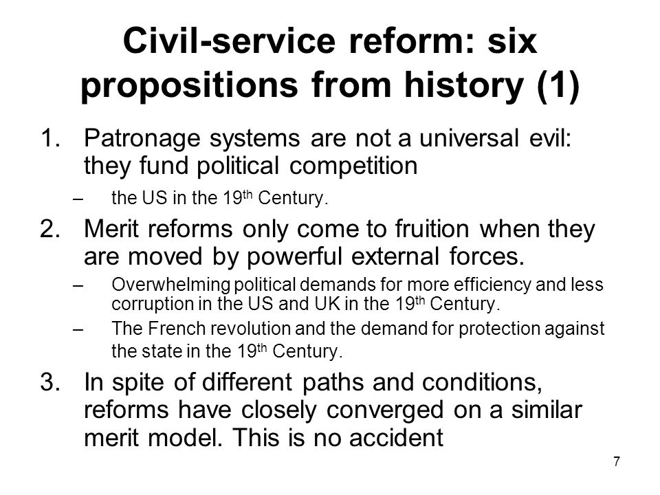 7 Civil-service reform: six propositions from history (1) 1.Patronage systems are not a universal evil: they fund political competition –the US in the 19 th Century.