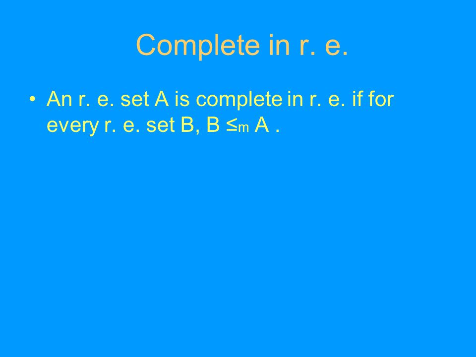 Complete in r. e. An r. e. set A is complete in r. e. if for every r. e. set B, B ≤ m A.