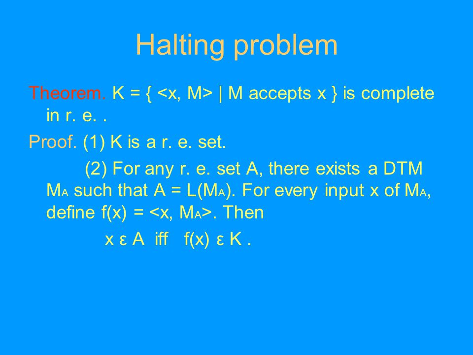 Halting problem Theorem. K = { | M accepts x } is complete in r.
