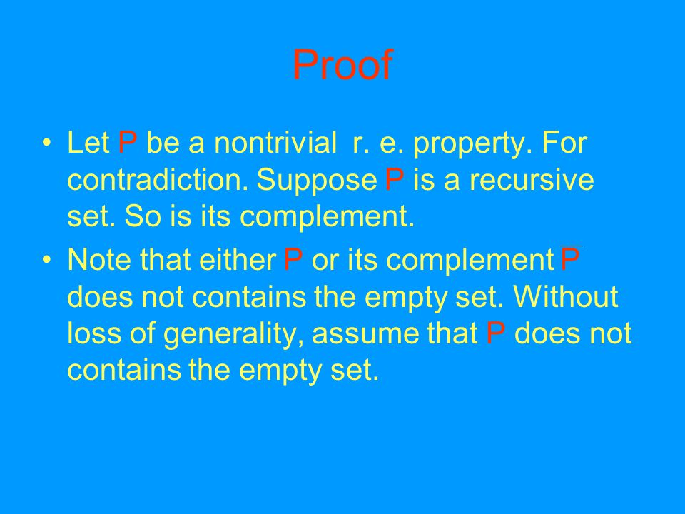 Proof Let P be a nontrivial r. e. property. For contradiction.
