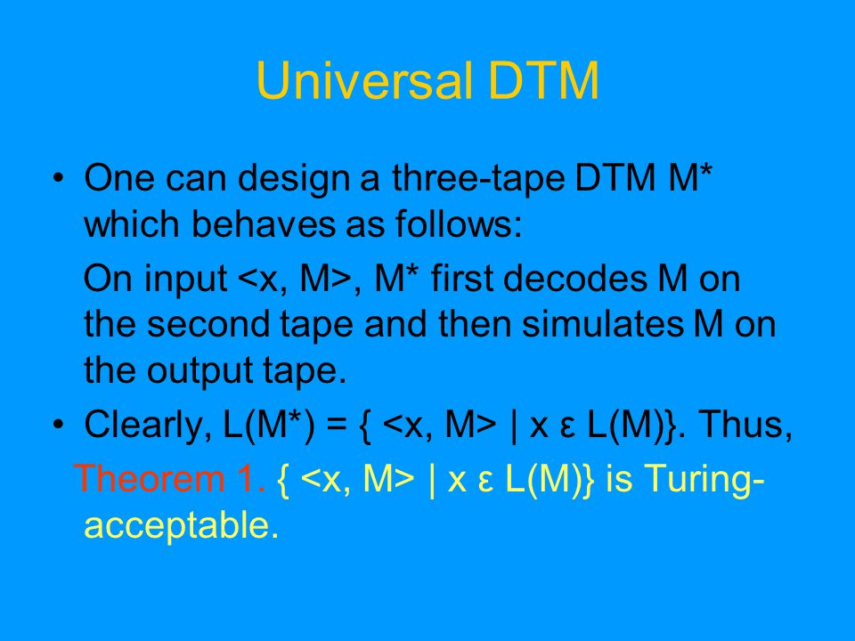 Universal DTM One can design a three-tape DTM M* which behaves as follows: On input, M* first decodes M on the second tape and then simulates M on the output tape.