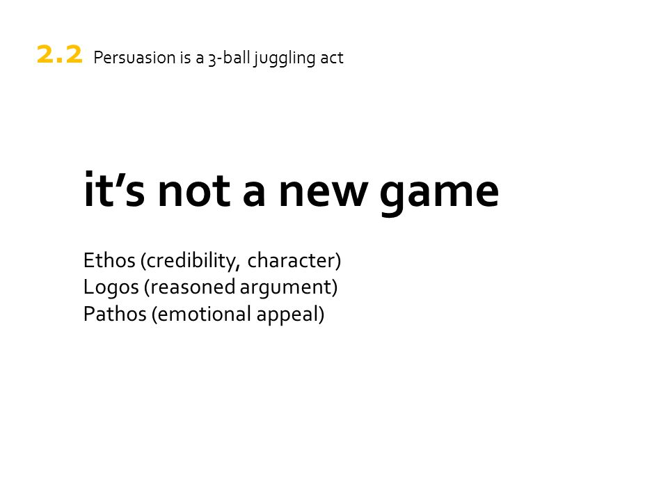 it's not a new game Ethos (credibility, character) Logos (reasoned argument) Pathos (emotional appeal) 2.2 Persuasion is a 3-ball juggling act