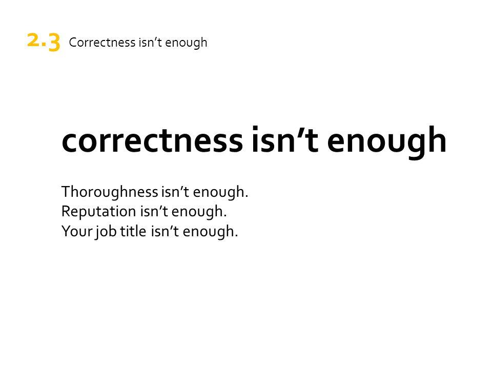 correctness isn't enough Thoroughness isn't enough. Reputation isn't enough. Your job title isn't enough. 2.3 Correctness isn't enough