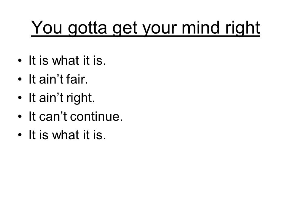 You gotta get your mind right It is what it is. It ain't fair.