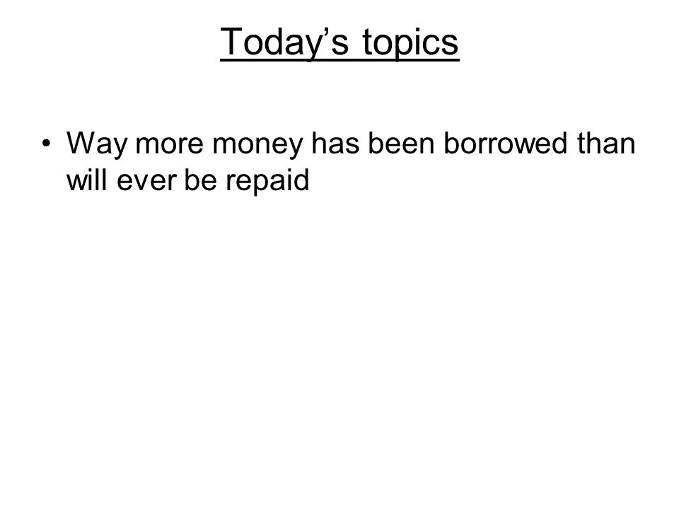 Today's topics Way more money has been borrowed than will ever be repaid