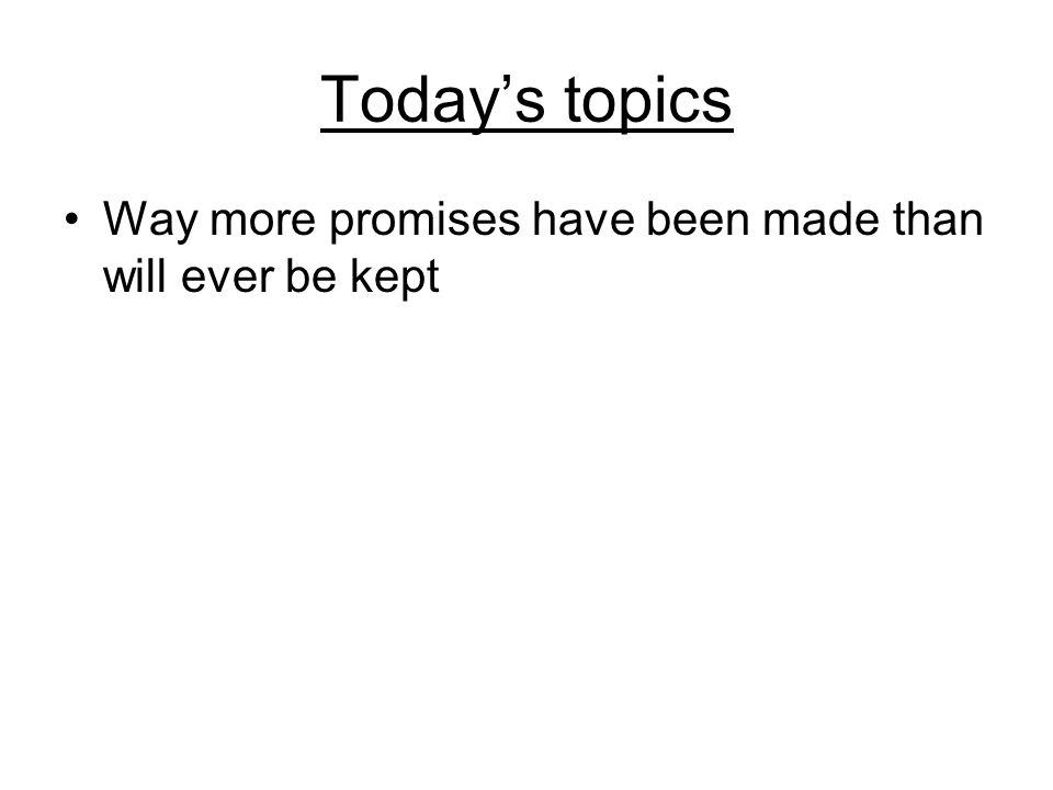 Today's topics Way more promises have been made than will ever be kept