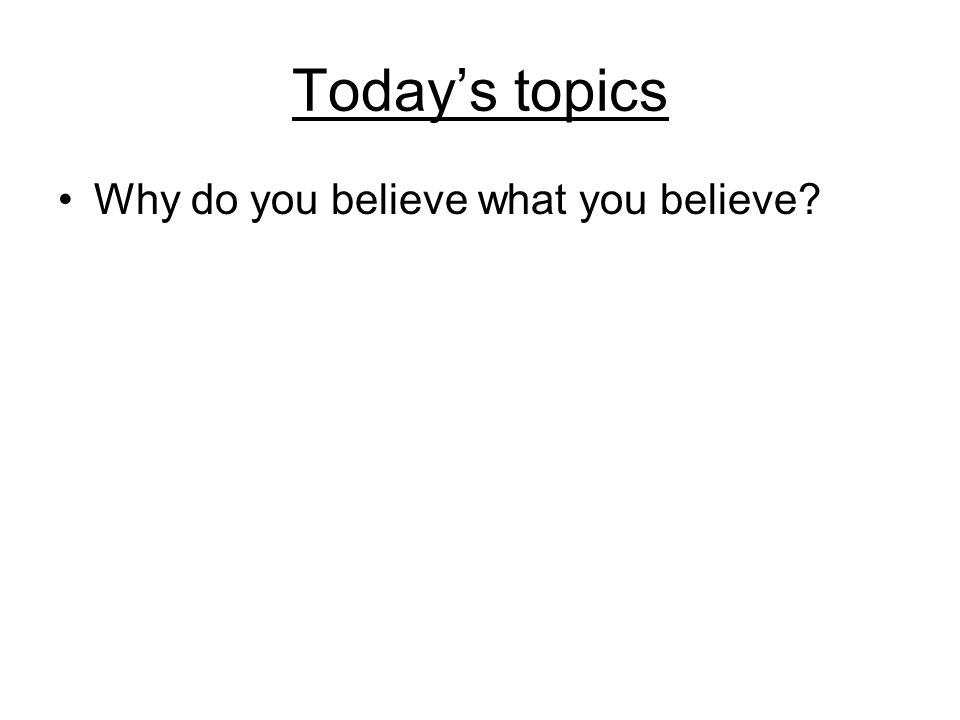 Today's topics Why do you believe what you believe