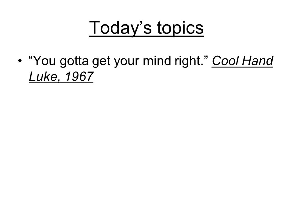 Today's topics You gotta get your mind right. Cool Hand Luke, 1967
