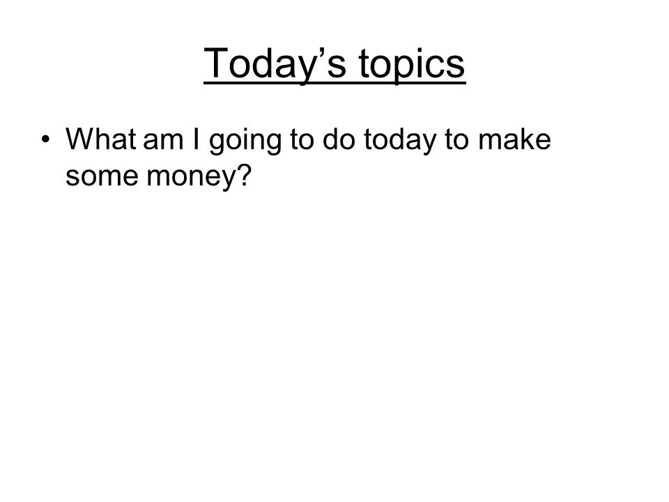 Today's topics What am I going to do today to make some money?
