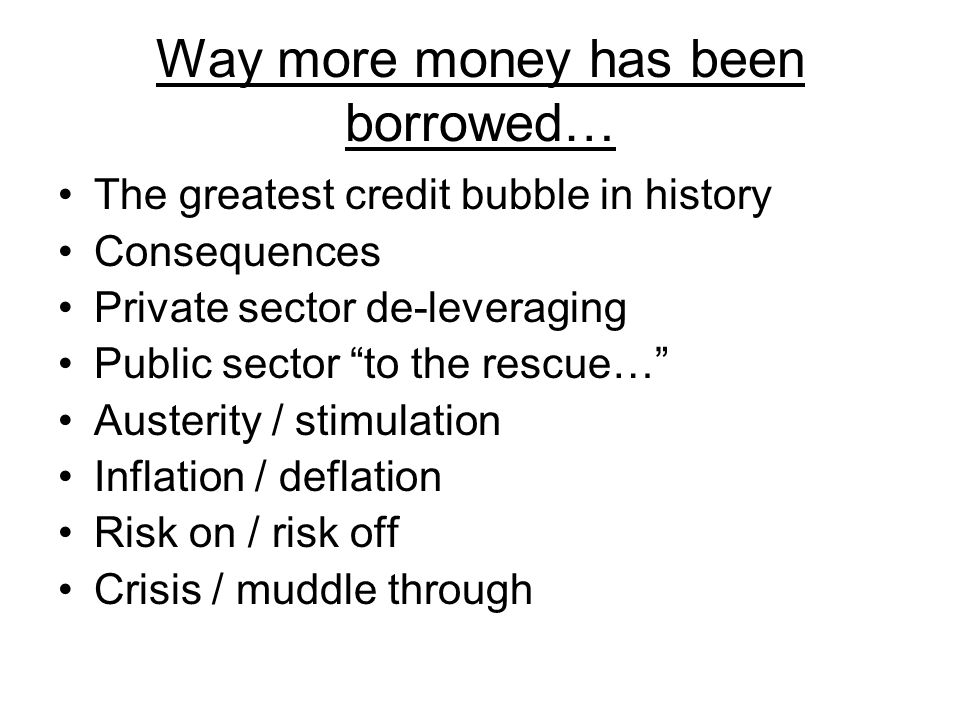 Way more money has been borrowed… The greatest credit bubble in history Consequences Private sector de-leveraging Public sector to the rescue… Austerity / stimulation Inflation / deflation Risk on / risk off Crisis / muddle through