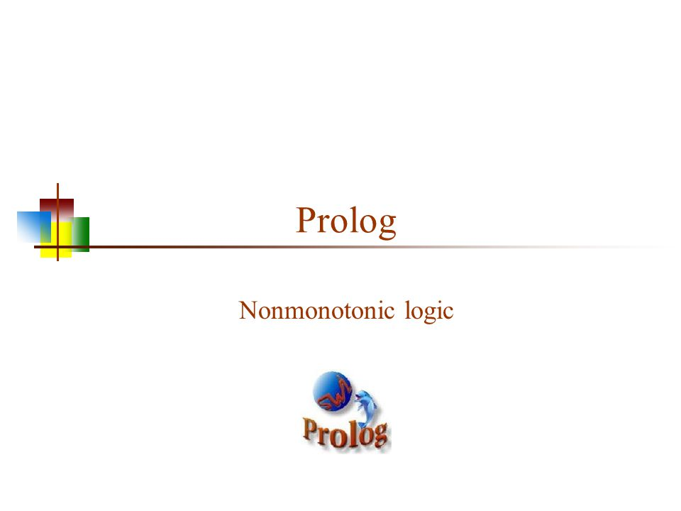 Monotonic logic Standard logic is monotonic: once you prove something is true, it is true forever Logic isn't a good fit to reality If the wallet is in the purse, and the purse in is the car, we can conclude that the wallet is in the car But what if we take the purse out of the car.
