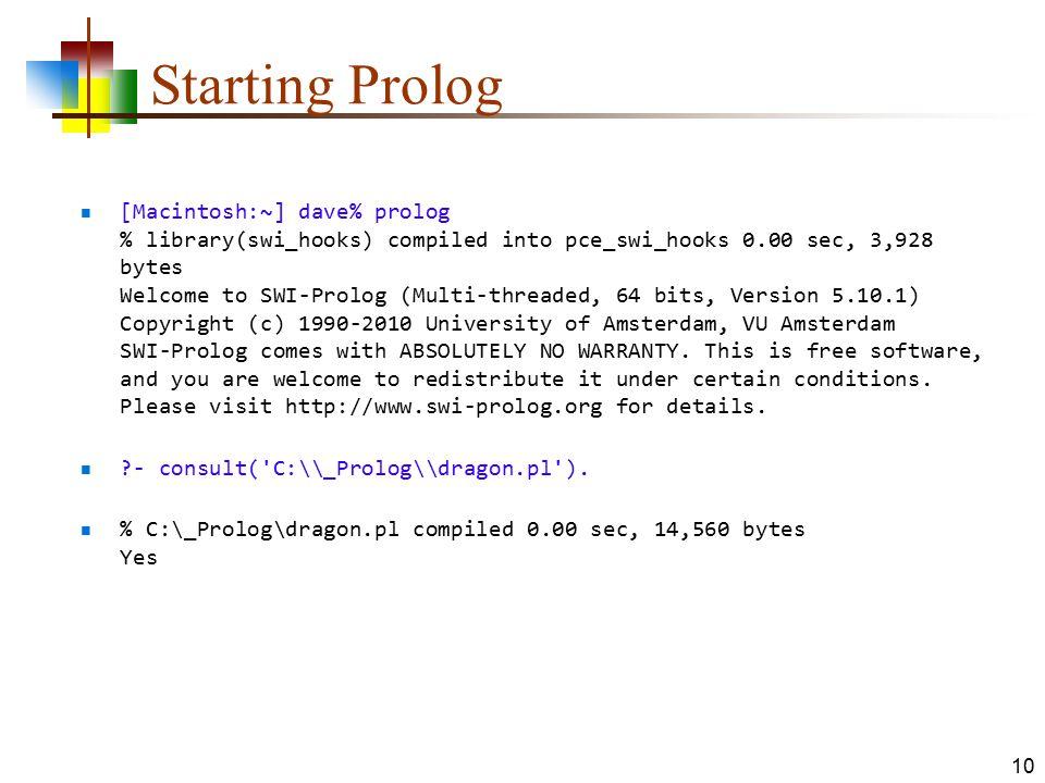 Starting Prolog [Macintosh:~] dave% prolog % library(swi_hooks) compiled into pce_swi_hooks 0.00 sec, 3,928 bytes Welcome to SWI-Prolog (Multi-threade