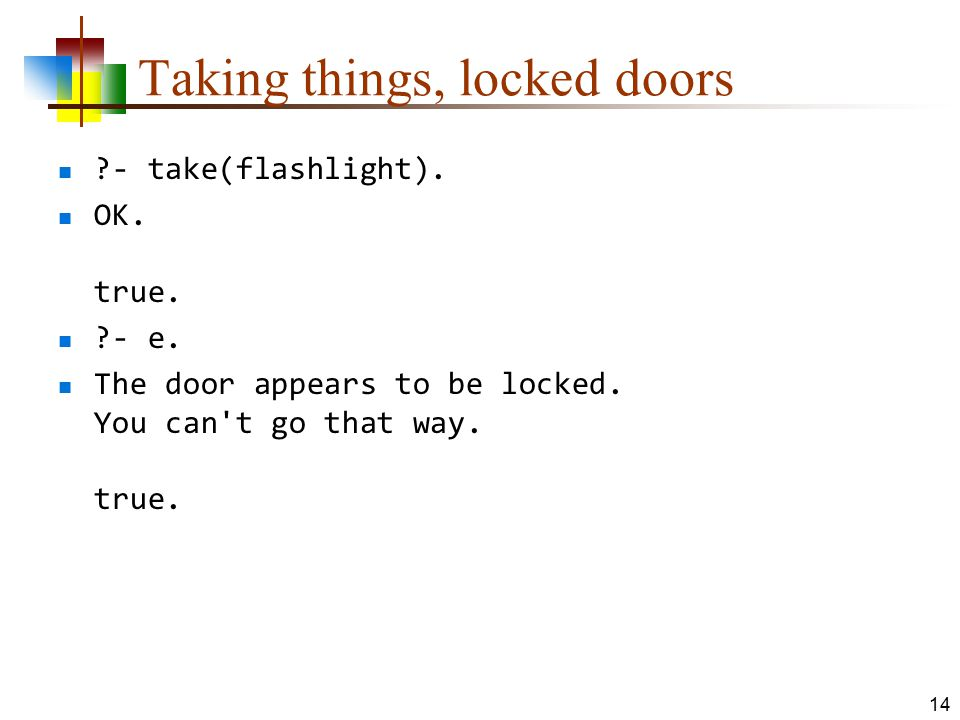 Taking things, locked doors ?- take(flashlight). OK. true. ?- e. The door appears to be locked. You can't go that way. true. 14