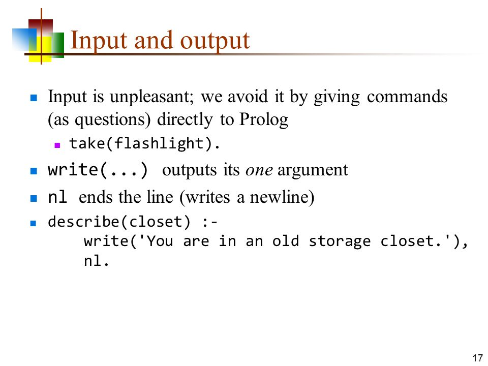 Input and output Input is unpleasant; we avoid it by giving commands (as questions) directly to Prolog take(flashlight). write(...) outputs its one ar