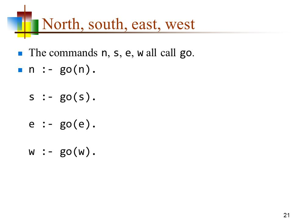 North, south, east, west The commands n, s, e, w all call go. n :- go(n). s :- go(s). e :- go(e). w :- go(w). 21
