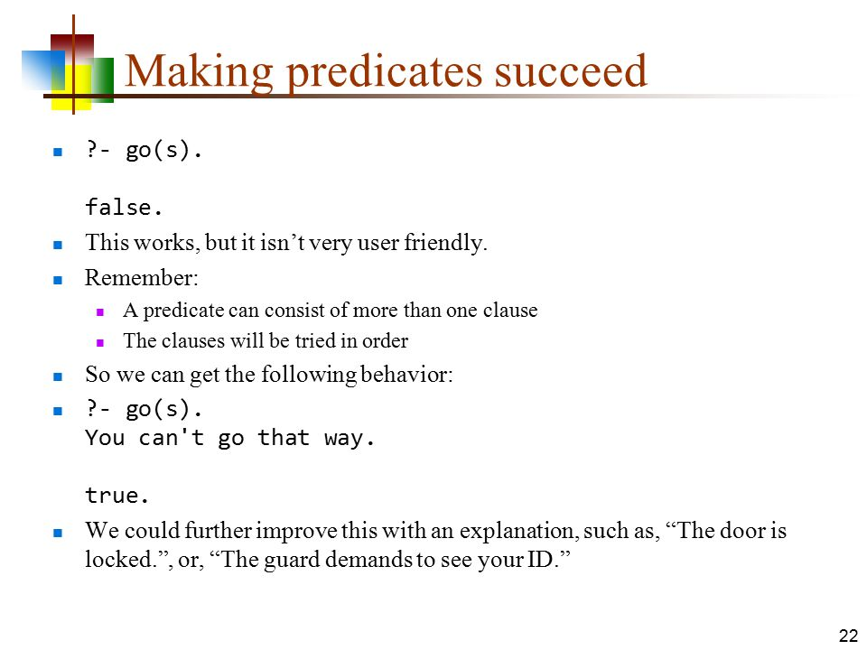 Making predicates succeed ?- go(s). false. This works, but it isn't very user friendly. Remember: A predicate can consist of more than one clause The