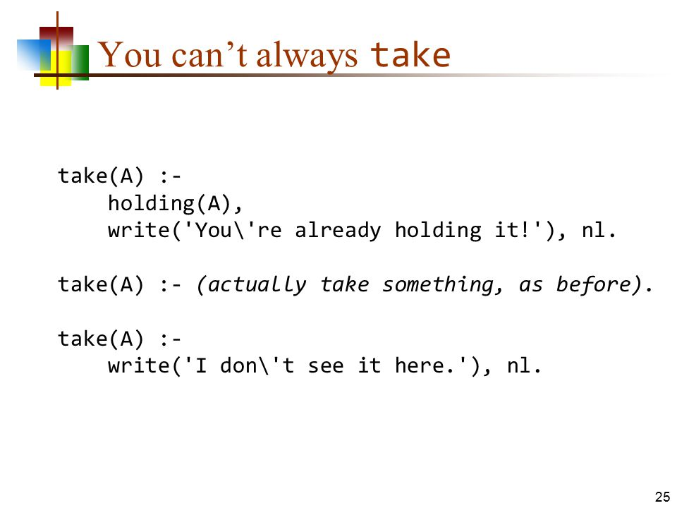 You can't always take take(A) :- holding(A), write('You\'re already holding it!'), nl. take(A) :- (actually take something, as before). take(A) :- wri