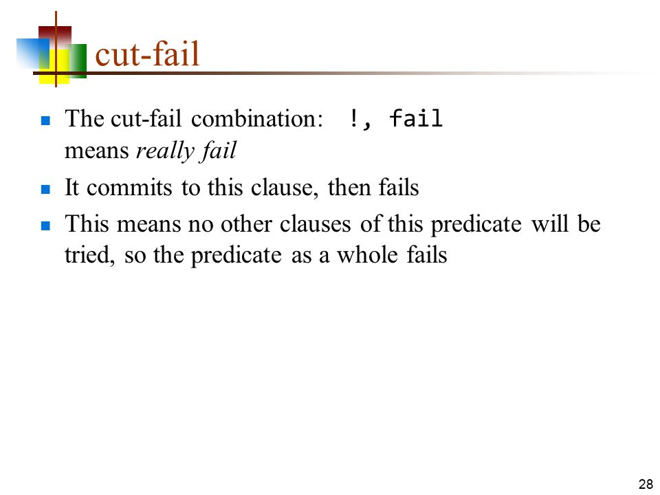 cut-fail The cut-fail combination: !, fail means really fail It commits to this clause, then fails This means no other clauses of this predicate will
