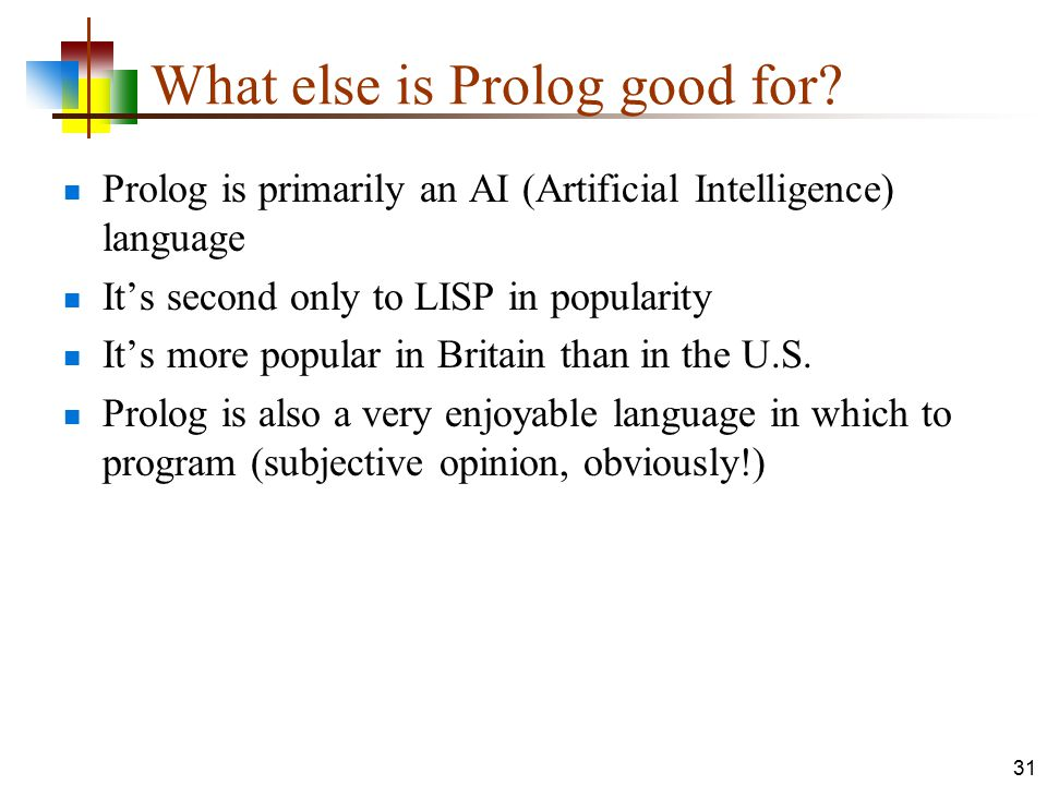 What else is Prolog good for? Prolog is primarily an AI (Artificial Intelligence) language It's second only to LISP in popularity It's more popular in