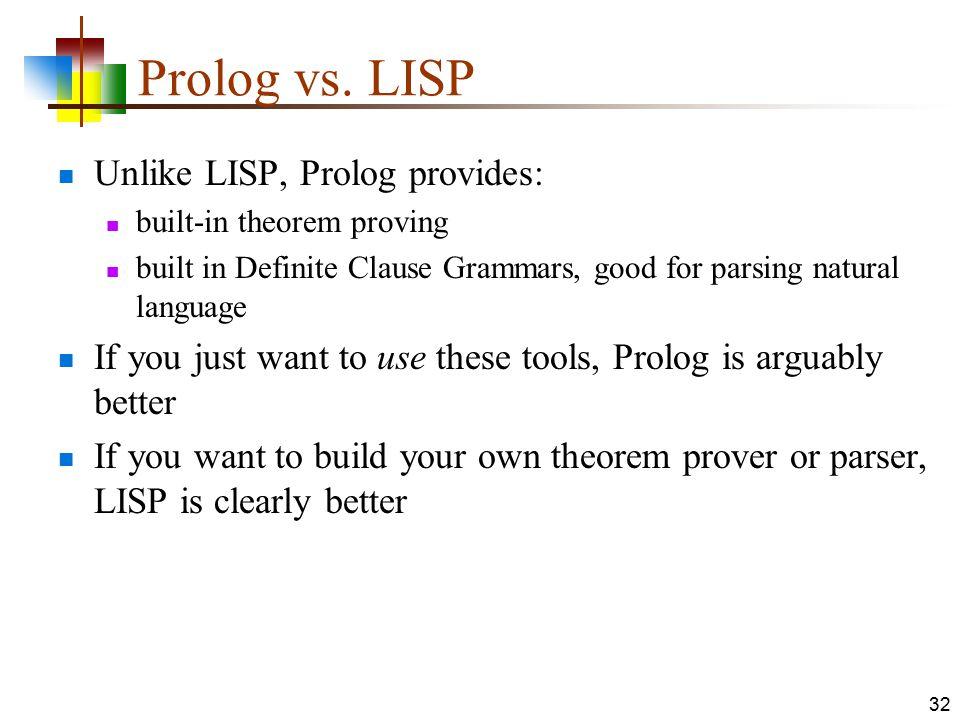 Prolog vs. LISP Unlike LISP, Prolog provides: built-in theorem proving built in Definite Clause Grammars, good for parsing natural language If you jus